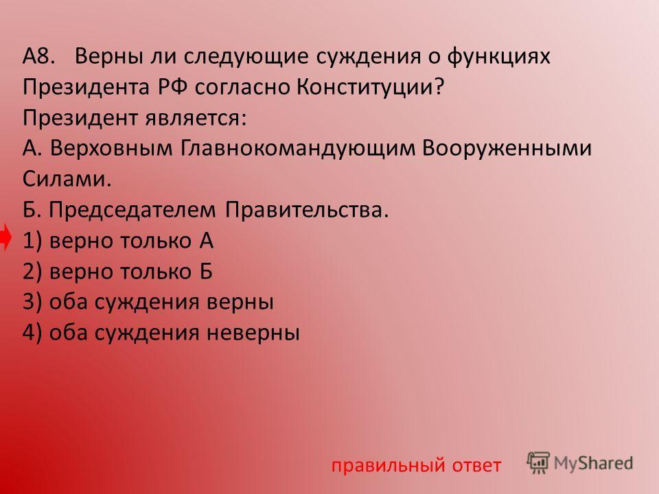 А8. Верны ли следующие суждения о функциях Президента РФ согласно Конституции? Президент является: А. Верховным Главнокомандующим Вооруженными Силами. Б. Председателем Правительства. 1) верно только А 2) верно только Б 3) оба суждения верны 4) оба су