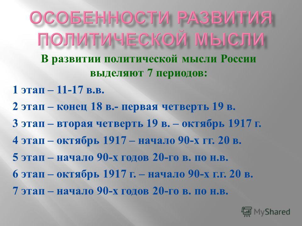 В развитии политической мысли России выделяют 7 периодов: 1 этап – 11-17 в.в. 2 этап – конец 18 в.- первая четверть 19 в. 3 этап – вторая четверть 19 в. – октябрь 1917 г. 4 этап – октябрь 1917 – начало 90-х гг. 20 в. 5 этап – начало 90-х годов 20-го