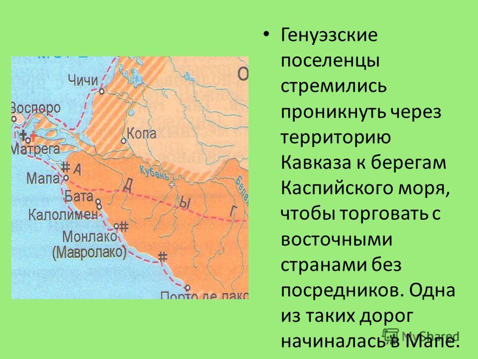 Генуэзские поселенцы стремились проникнуть через территорию Кавказа к берегам Каспийского моря, чтобы торговать с восточными странами без посредников. Одна из таких дорог начиналась в Мапе.