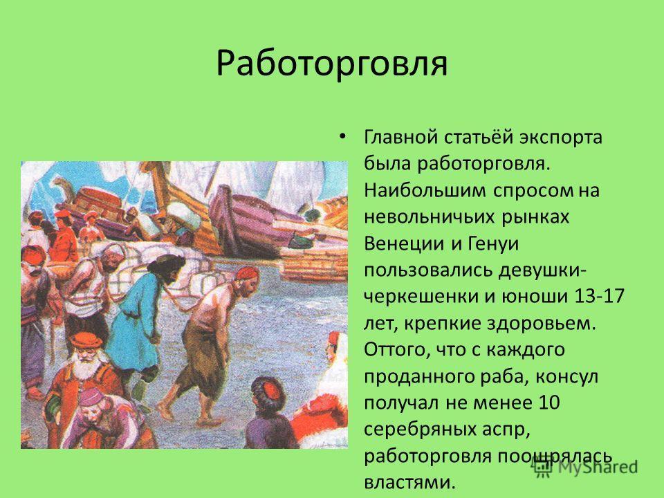 Работорговля Главной статьёй экспорта была работорговля. Наибольшим спросом на невольничьих рынках Венеции и Генуи пользовались девушки- черкешенки и юноши 13-17 лет, крепкие здоровьем. Оттого, что с каждого проданного раба, консул получал не менее 1