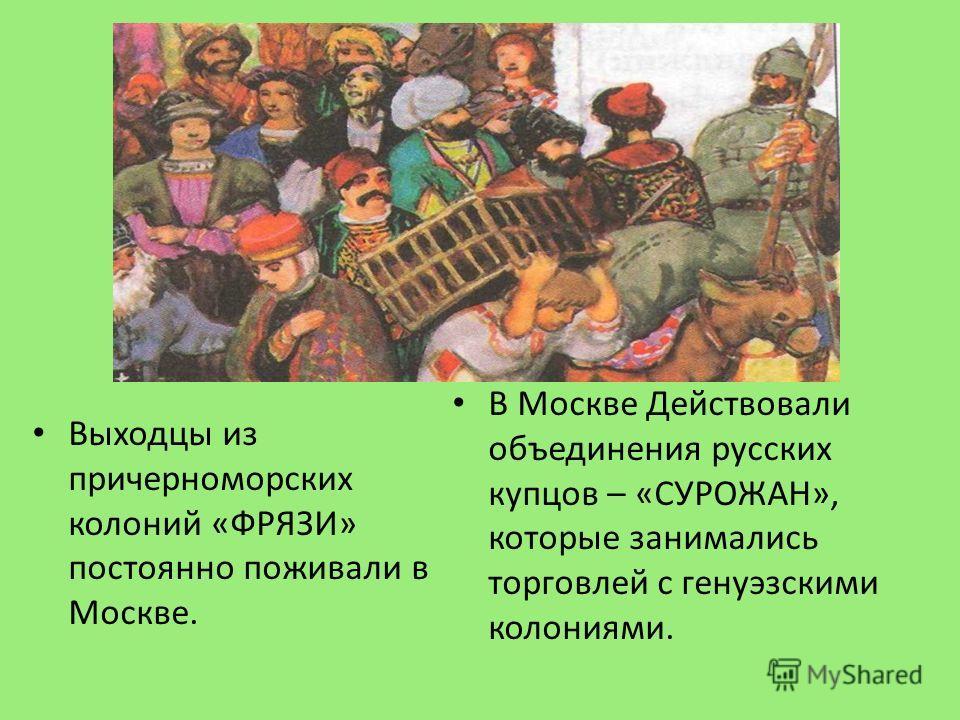 Выходцы из причерноморских колоний «ФРЯЗИ» постоянно поживали в Москве. В Москве Действовали объединения русских купцов – «СУРОЖАН», которые занимались торговлей с генуэзскими колониями.