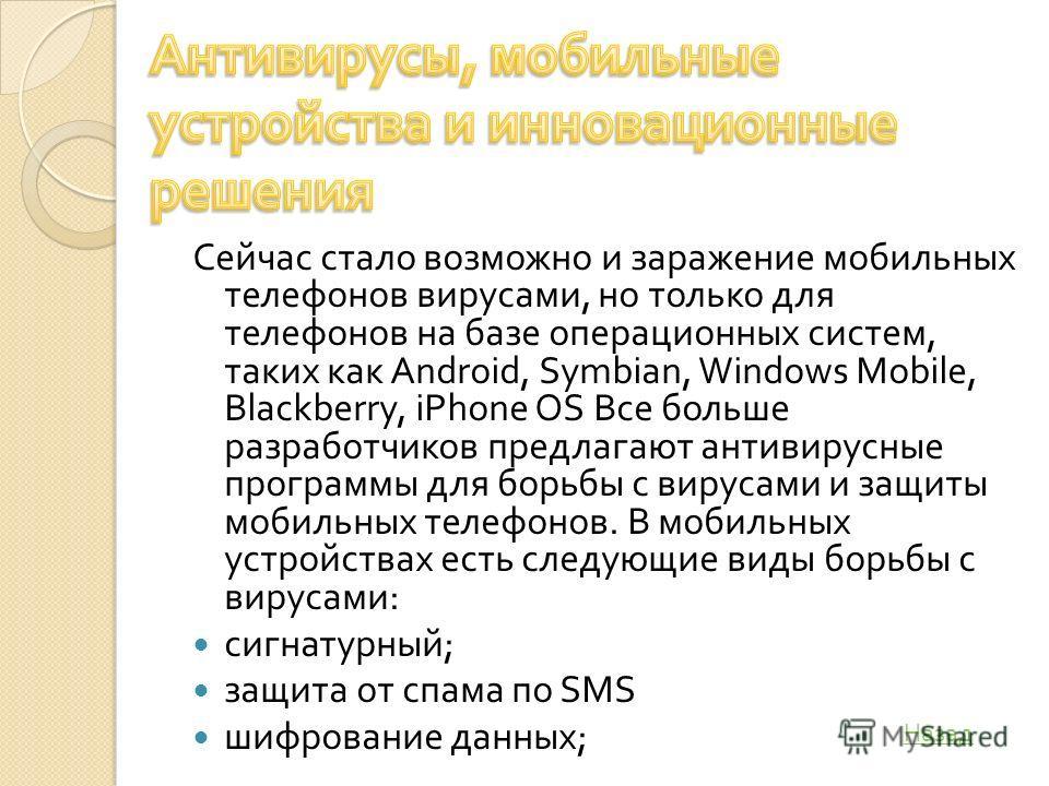 Сейчас стало возможно и заражение мобильных телефонов вирусами, но только для телефонов на базе операционных систем, таких как Android, Symbian, Windows Mobile, Blackberry, iPhone OS Все больше разработчиков предлагают антивирусные программы для борь