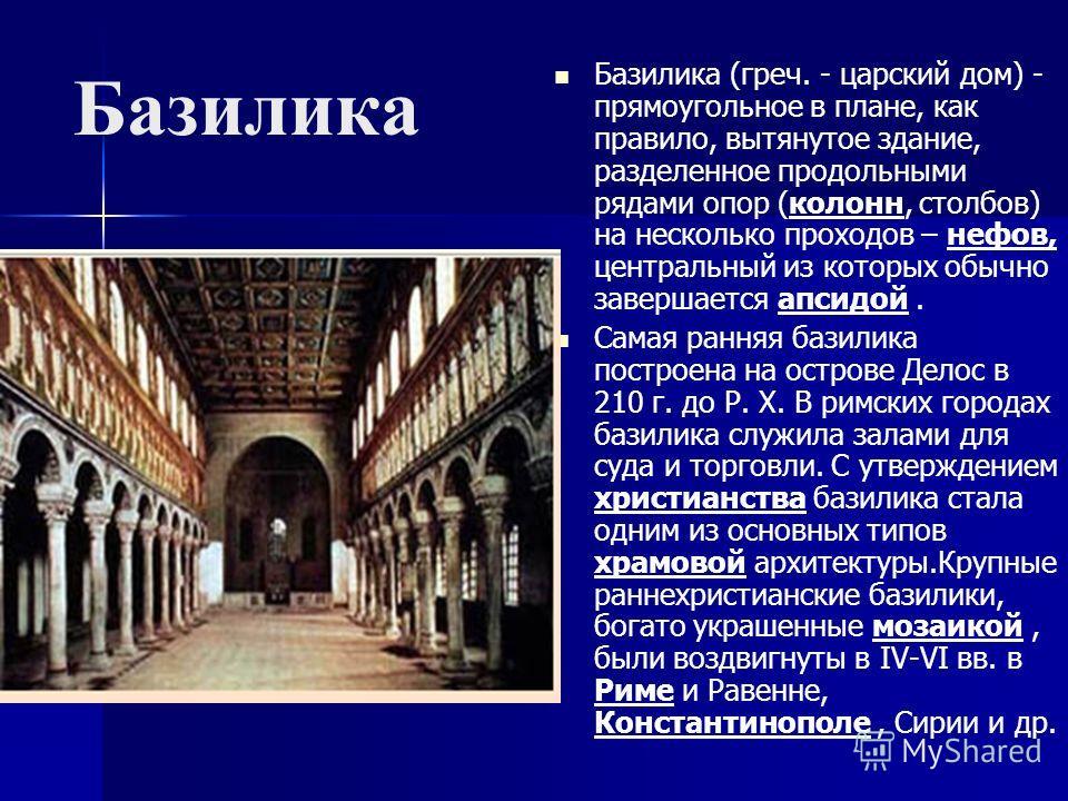 Базилика Базилика (греч. - царский дом) - прямоугольное в плане, как правило, вытянутое здание, разделенное продольными рядами опор (колонн, столбов) на несколько проходов – нефов, центральный из которых обычно завершается апсидой. Самая ранняя базил