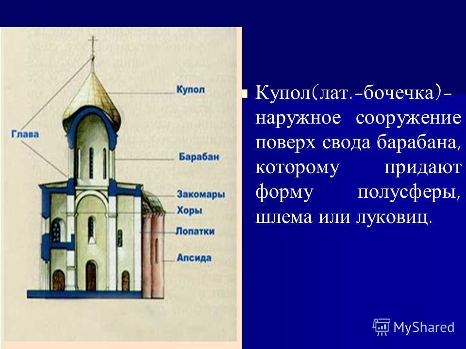 Купол(лат.-бочечка)- наружное сооружение поверх свода барабана, которому придают форму полусферы, шлема или луковиц.
