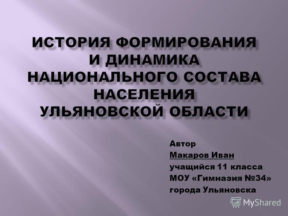 Автор Макаров Иван учащийся 11 класса МОУ «Гимназия 34» города Ульяновска