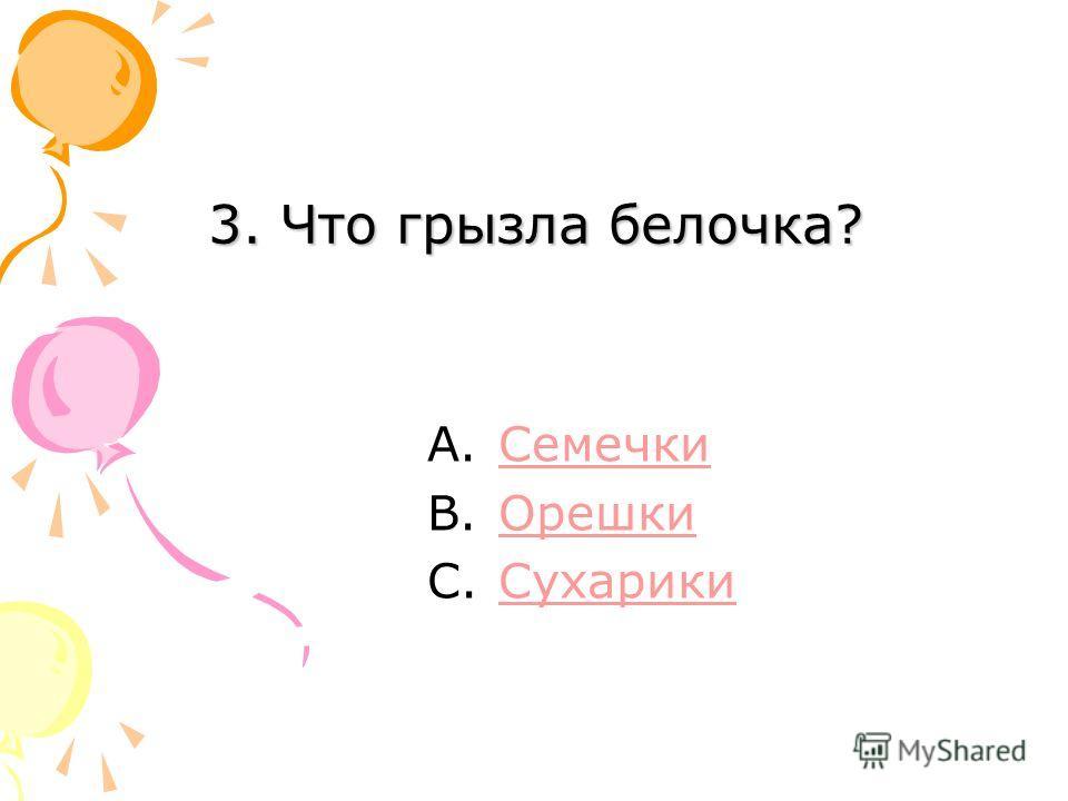 3. Что грызла белочка? A.СемечкиСемечки B.ОрешкиОрешки C.СухарикиСухарики