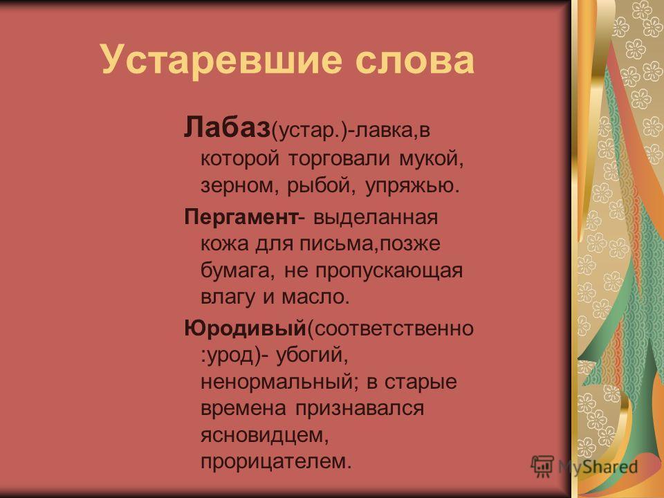 Устаревшие слова Лабаз (устар.)-лавка,в которой торговали мукой, зерном, рыбой, упряжью. Пергамент- выделанная кожа для письма,позже бумага, не пропускающая влагу и масло. Юродивый(соответственно :урод)- убогий, ненормальный; в старые времена признав