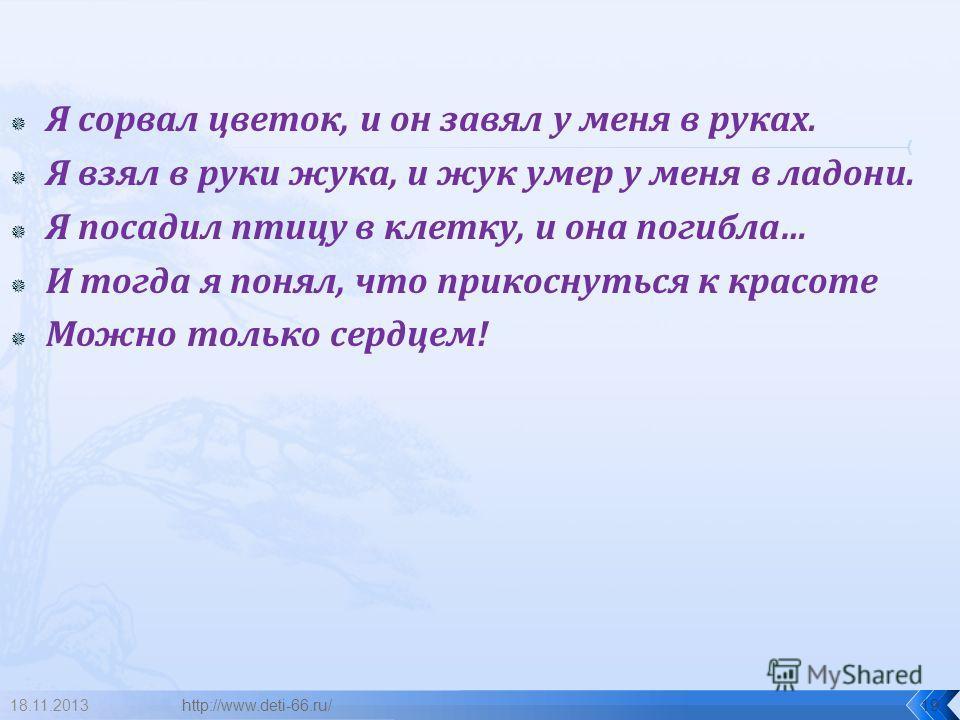 Я сорвал цветок, и он завял у меня в руках. Я взял в руки жука, и жук умер у меня в ладони. Я посадил птицу в клетку, и она погибла… И тогда я понял, что прикоснуться к красоте Можно только сердцем! 18.11.2013http://www.deti-66.ru/19