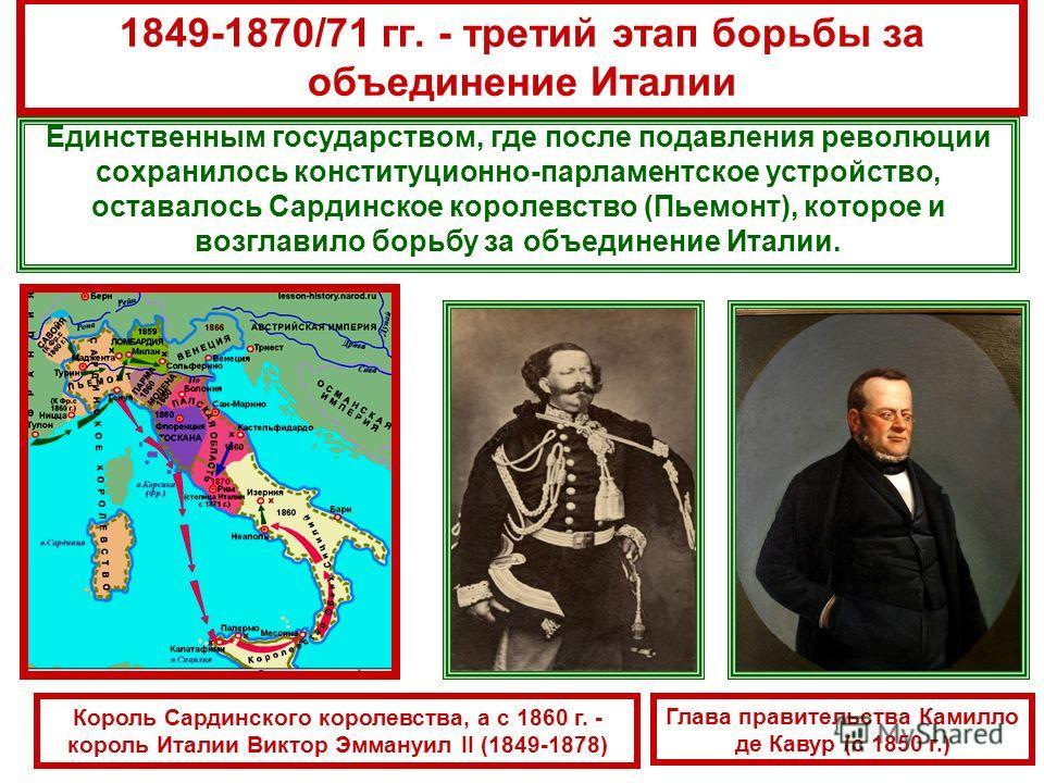 1849-1870/71 гг. - третий этап борьбы за объединение Италии Единственным государством, где после подавления революции сохранилось конституционно-парламентское устройство, оставалось Сардинское королевство (Пьемонт), которое и возглавило борьбу за объ