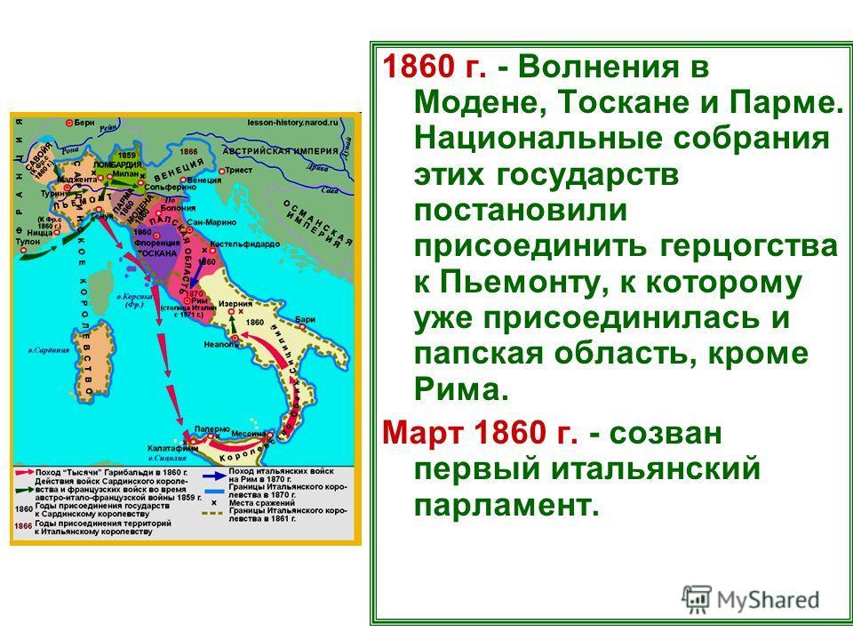 1860 г. - Волнения в Модене, Тоскане и Парме. Национальные собрания этих государств постановили присоединить герцогства к Пьемонту, к которому уже присоединилась и папская область, кроме Рима. Март 1860 г. - созван первый итальянский парламент.