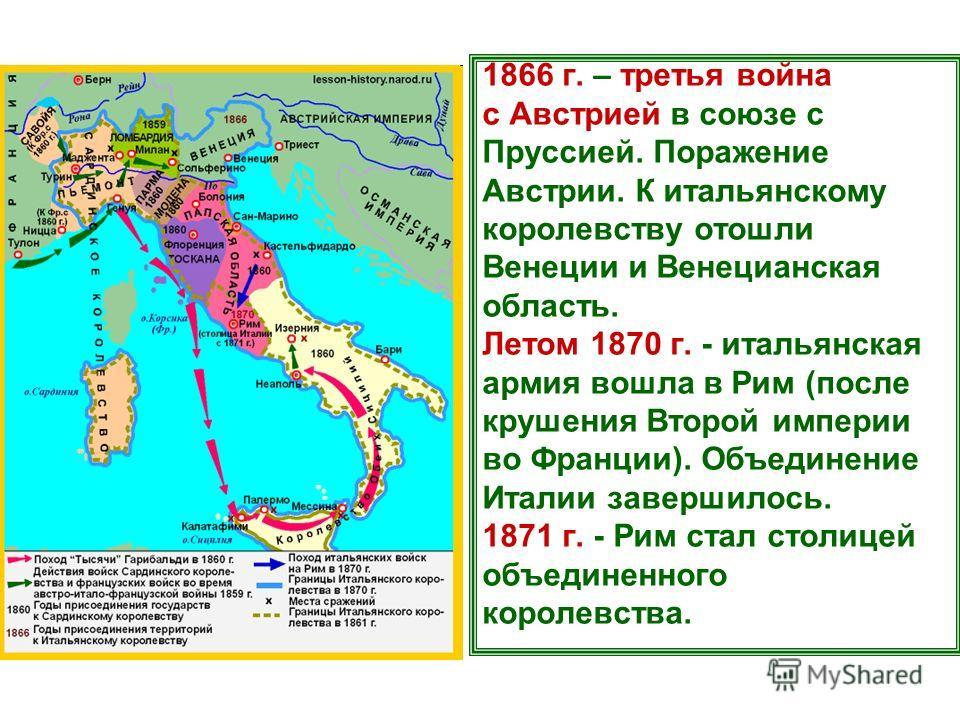 1866 г. – третья война с Австрией в союзе с Пруссией. Поражение Австрии. К итальянскому королевству отошли Венеции и Венецианская область. Летом 1870 г. - итальянская армия вошла в Рим (после крушения Второй империи во Франции). Объединение Италии за