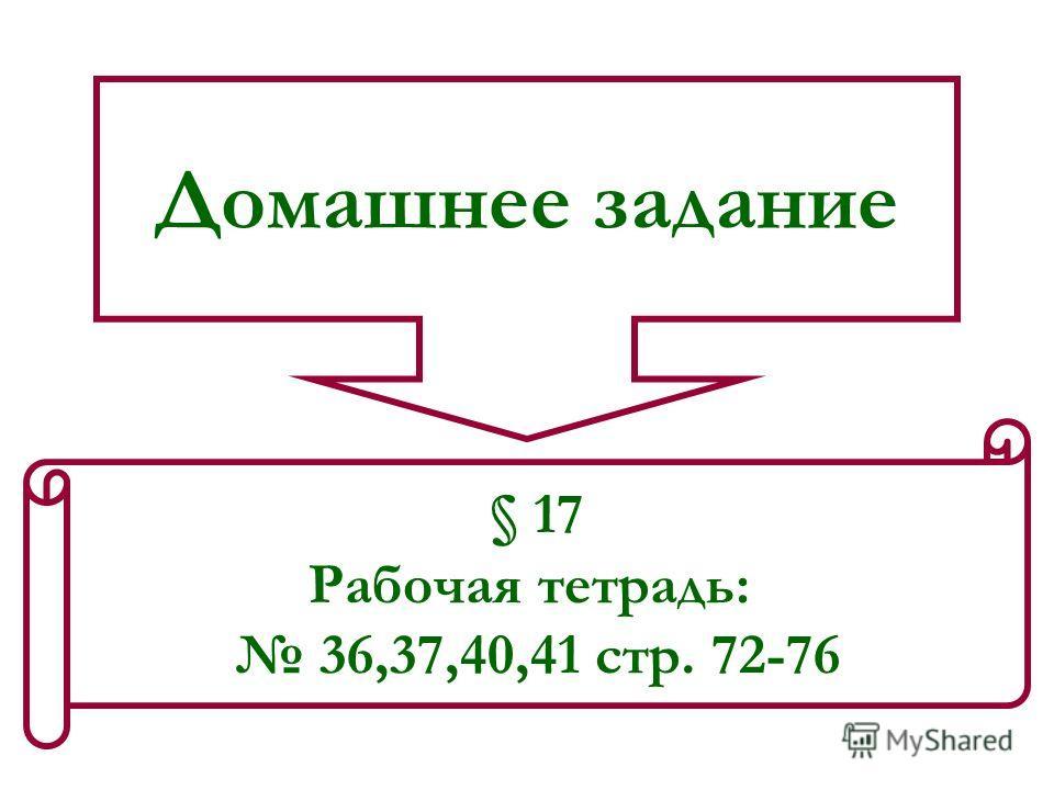Домашнее задание § 17 Рабочая тетрадь: 36,37,40,41 стр. 72-76