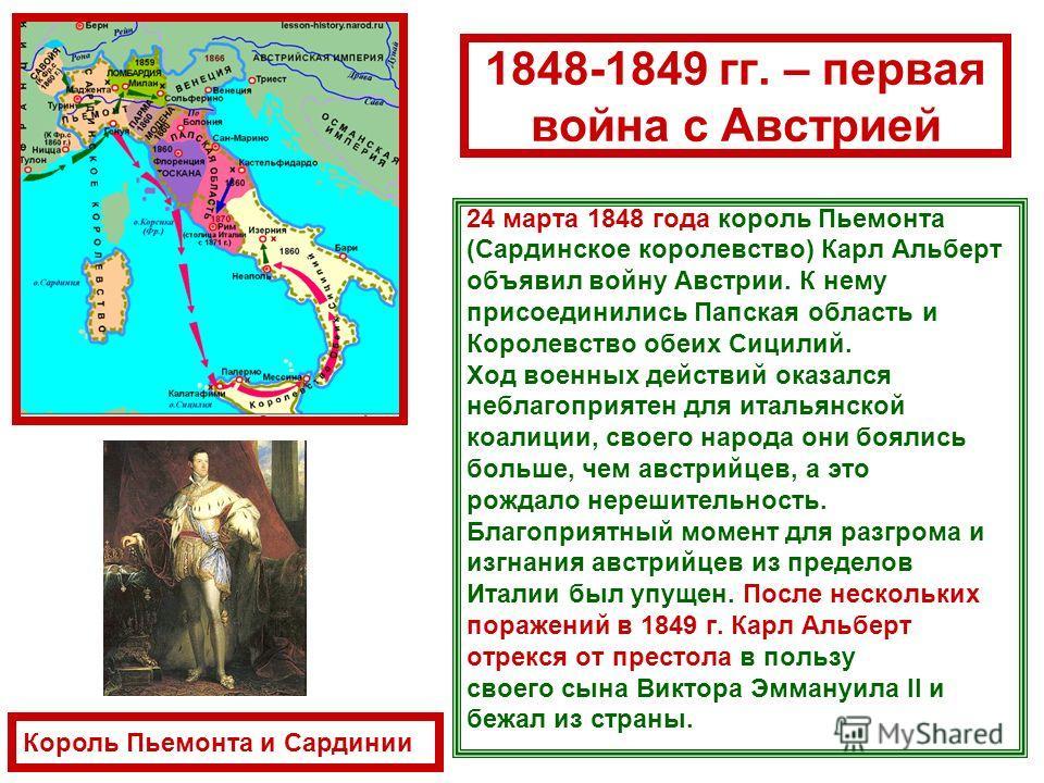 1848-1849 гг. – первая война с Австрией 24 марта 1848 года король Пьемонта (Сардинское королевство) Карл Альберт объявил войну Австрии. К нему присоединились Папская область и Королевство обеих Сицилий. Ход военных действий оказался неблагоприятен дл