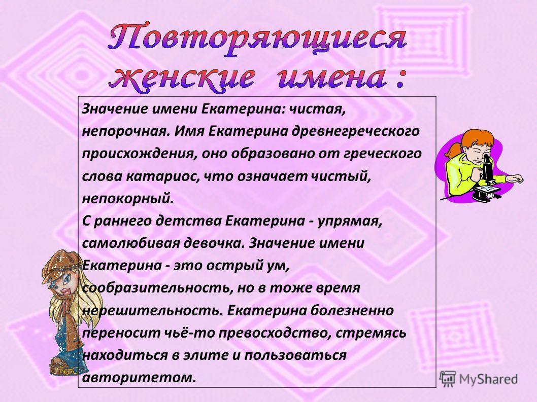 Значение имени Екатерина: чистая, непорочная. Имя Екатерина древнегреческого происхождения, оно образовано от греческого слова катариос, что означает чистый, непокорный. С раннего детства Екатерина - упрямая, самолюбивая девочка. Значение имени Екате