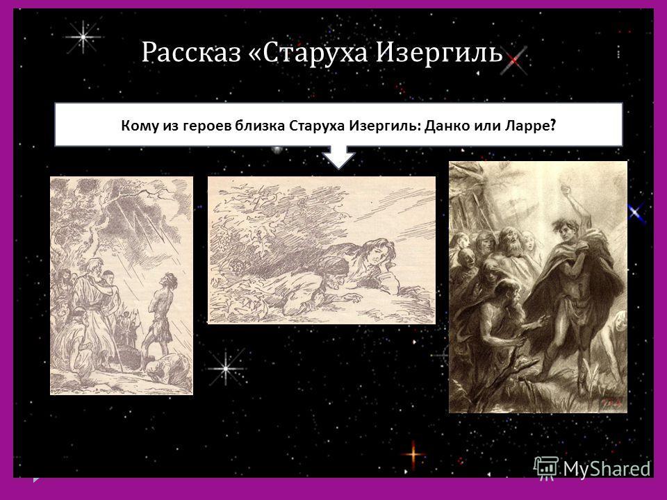 Рассказ « Старуха Изергиль Кому из героев близка Старуха Изергиль : Данко или Ларре ?