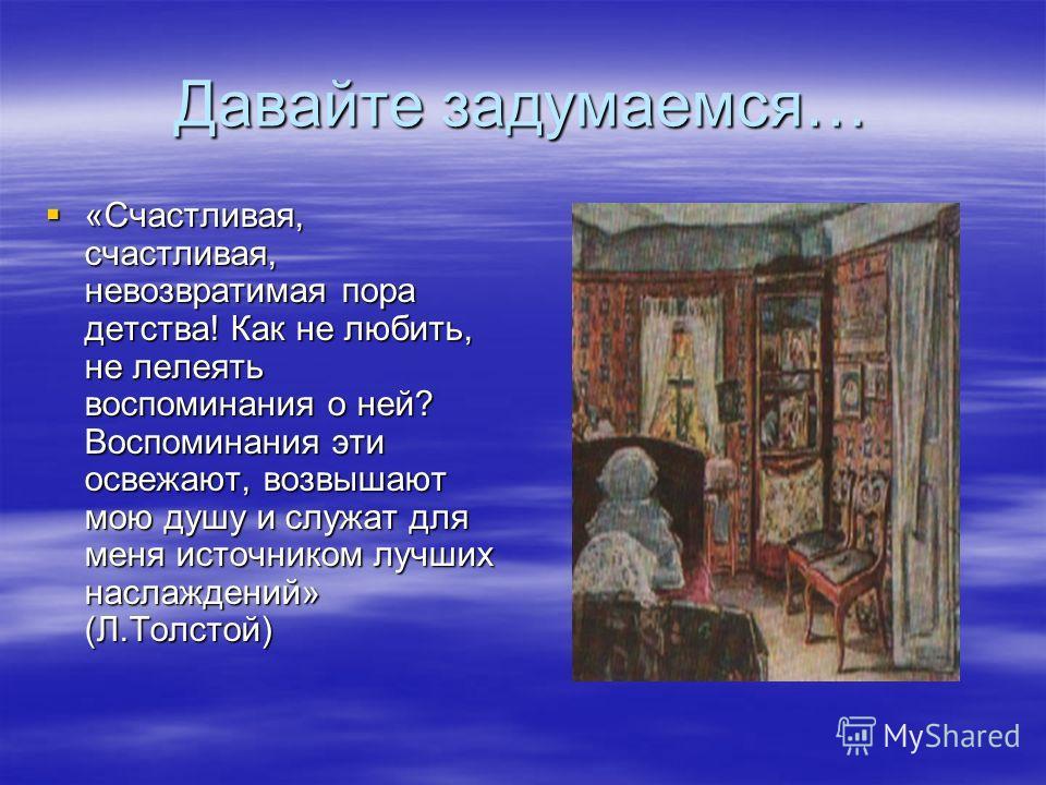 Давайте задумаемся… «Счастливая, счастливая, невозвратимая пора детства! Как не любить, не лелеять воспоминания о ней? Воспоминания эти освежают, возвышают мою душу и служат для меня источником лучших наслаждений» (Л.Толстой) «Счастливая, счастливая,