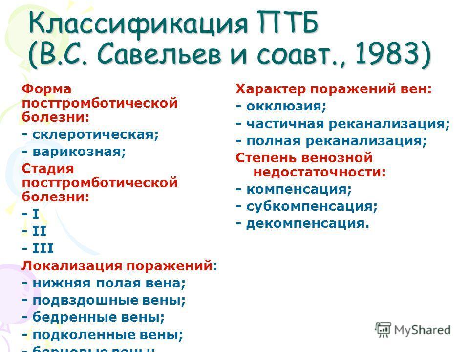 Классификация ПТБ (В.С. Савельев и соавт., 1983) Форма посттромботической болезни: - склеротическая; - варикозная; Стадия посттромботической болезни: - I - II - III Локализация поражений: - нижняя полая вена; - подвздошные вены; - бедренные вены; - п