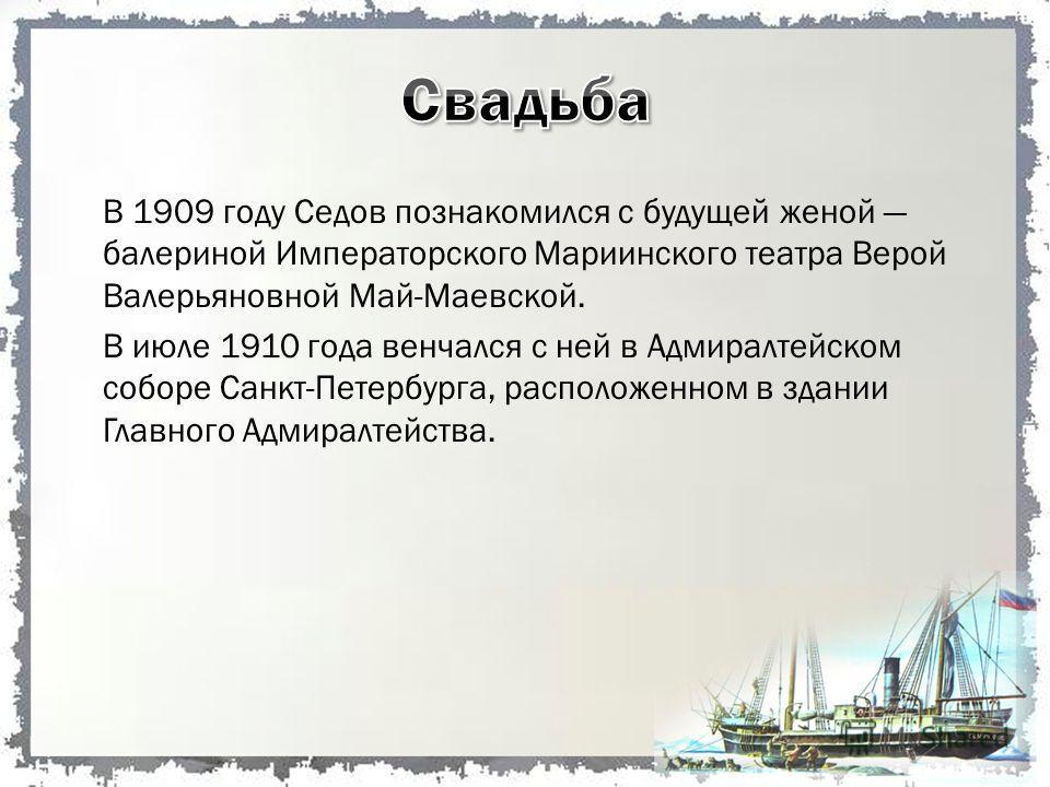 В 1909 году Седов познакомился с будущей женой балериной Императорского Мариинского театра Верой Валерьяновной Май-Маевской. В июле 1910 года венчался с ней в Адмиралтейском соборе Санкт-Петербурга, расположенном в здании Главного Адмиралтейства.