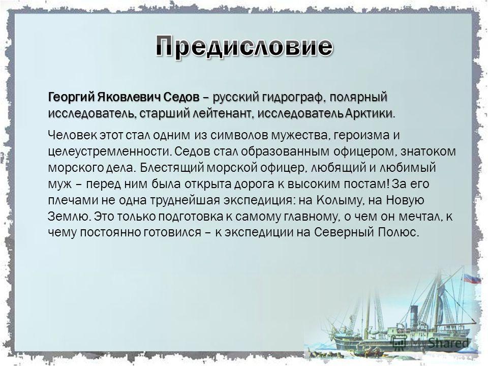 Георгий Яковлевич Седов – русский гидрограф, полярный исследователь, старший лейтенант, исследователь Арктики Георгий Яковлевич Седов – русский гидрограф, полярный исследователь, старший лейтенант, исследователь Арктики. Человек этот стал одним из си
