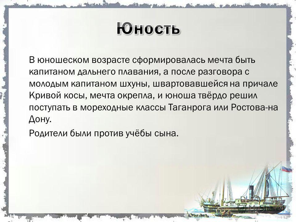 В юношеском возрасте сформировалась мечта быть капитаном дальнего плавания, а после разговора с молодым капитаном шхуны, швартовавшейся на причале Кривой косы, мечта окрепла, и юноша твёрдо решил поступать в мореходные классы Таганрога или Ростова-на