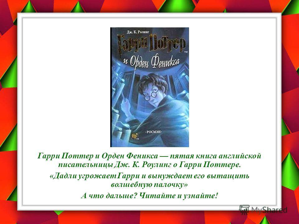 Гарри Поттер и Орден Феникса пятая книга английской писательницы Дж. К. Роулинг о Гарри Поттере. «Дадли угрожает Гарри и вынуждает его вытащить волшебную палочку» А что дальше? Читайте и узнайте!