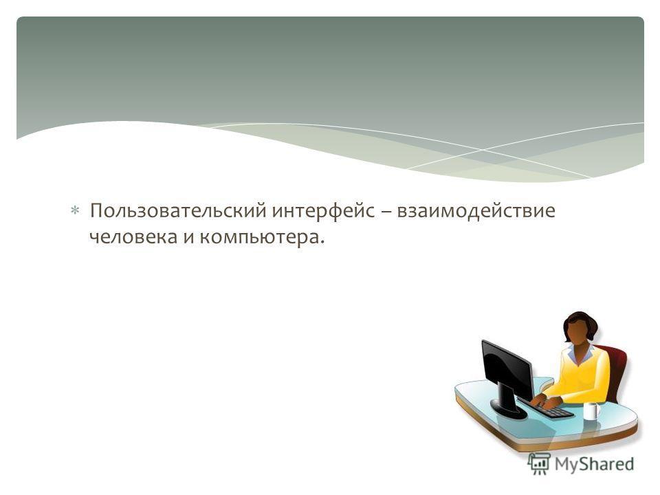 Пользовательский интерфейс – взаимодействие человека и компьютера.