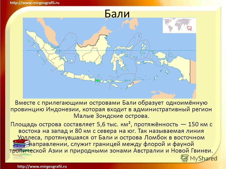 Вместе с прилегающими островами Бали образует одноимённую провинцию Индонезии, которая входит в административный регион Малые Зондские острова. Площадь острова составляет 5,6 тыс. км², протяжённость 150 км с востока на запад и 80 км с севера на юг. Т