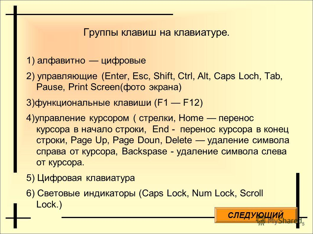 5 Группы клавиш на клавиатуре. 1) алфавитно цифровые 2) управляющие (Enter, Esc, Shift, Ctrl, Alt, Caps Loch, Tab, Pause, Print Screen(фото экрана) 3)функциональные клавиши (F1 F12) 4)управление курсором ( стрелки, Home перенос курсора в начало строк