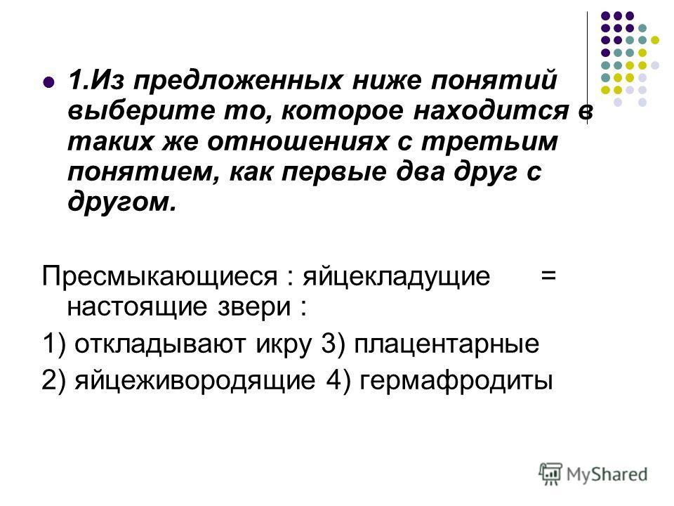 1.Из предложенных ниже понятий выберите то, которое находится в таких же отношениях с третьим понятием, как первые два друг с другом. Пресмыкающиеся : яйцекладущие = настоящие звери : 1) откладывают икру 3) плацентарные 2) яйцеживородящие 4) гермафро