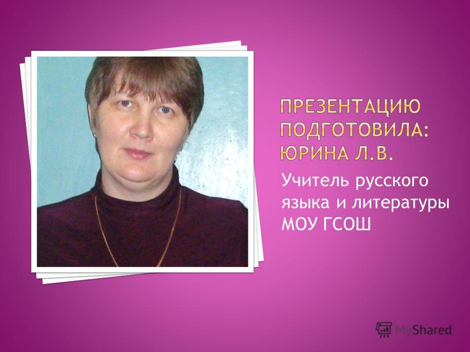 Учитель русского языка и литературы МОУ ГСОШ