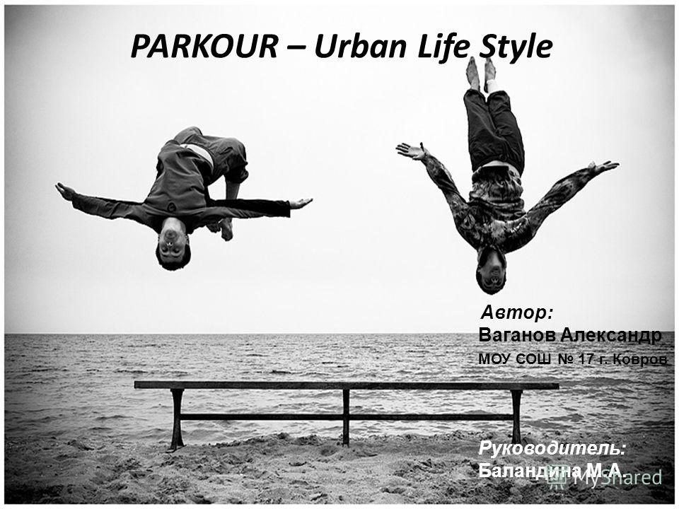 PARKOUR – Urban Life Style Автор: Ваганов Александр МОУ СОШ 17 г. Ковров Руководитель: Баландина М.А.