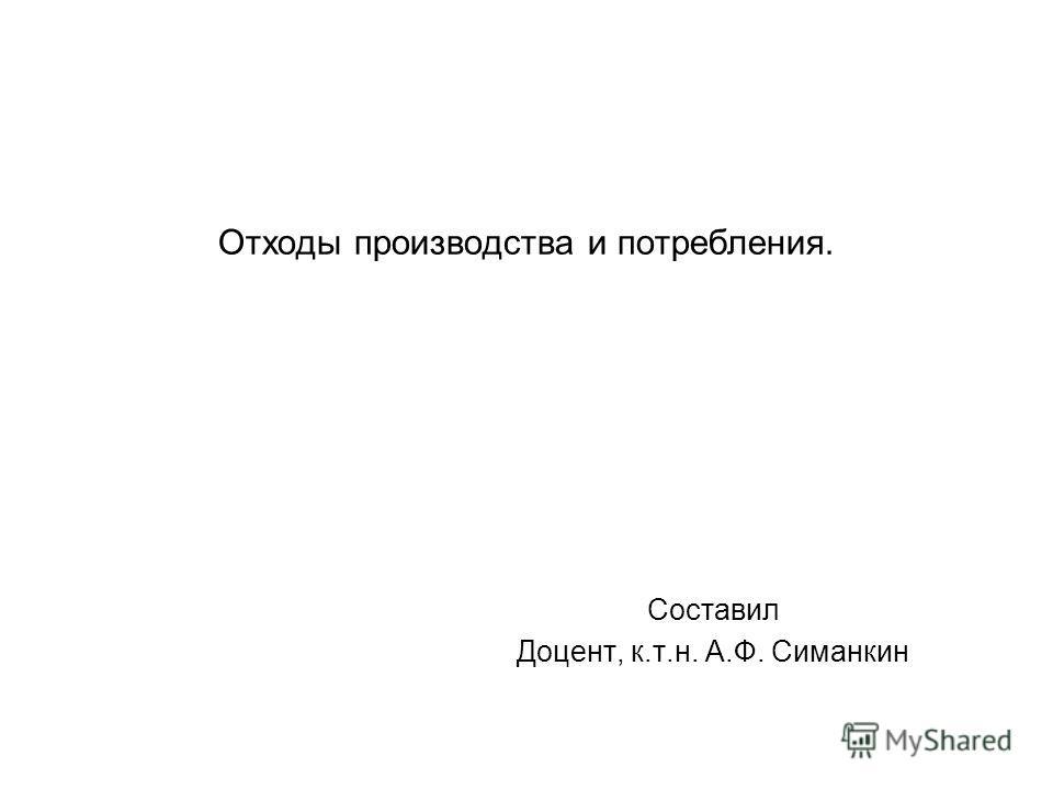 Отходы производства и потребления. Составил Доцент, к.т.н. А.Ф. Симанкин