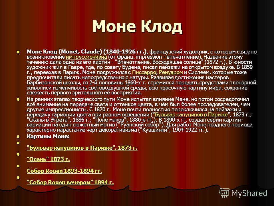 Моне Клод Моне Клод (Monet, Claude) (1840-1926 гг.), французский художник, с которым связано возникновение импрессионизма (от франц. impression - впечатление). Название этому течению дала одна из его картин -