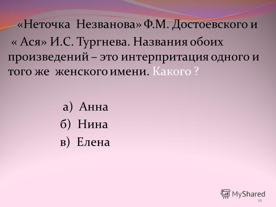 «Неточка Незванова» Ф.М. Достоевского и « Ася» И.С. Тургнева. Названия обоих произведений – это интерпритация одного и того же женского имени. Какого ? а) Анна б) Нина в) Елена 10