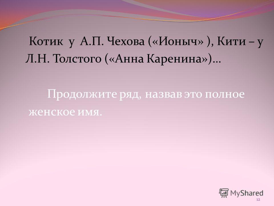 Котик у А.П. Чехова («Ионыч» ), Кити – у Л.Н. Толстого («Анна Каренина»)… Продолжите ряд, назвав это полное женское имя. 12