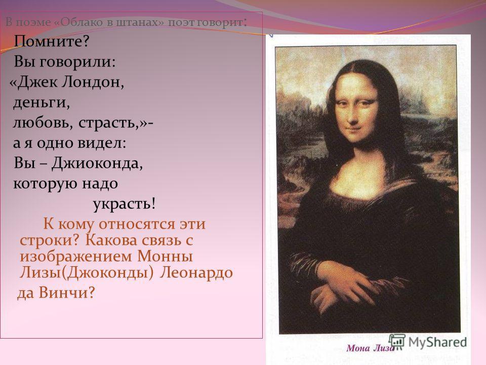 В поэме «Облако в штанах» поэт говорит : Помните? Вы говорили: «Джек Лондон, деньги, любовь, страсть,»- а я одно видел: Вы – Джиоконда, которую надо украсть! К кому относятся эти строки? Какова связь с изображением Монны Лизы(Джоконды) Леонардо да Ви