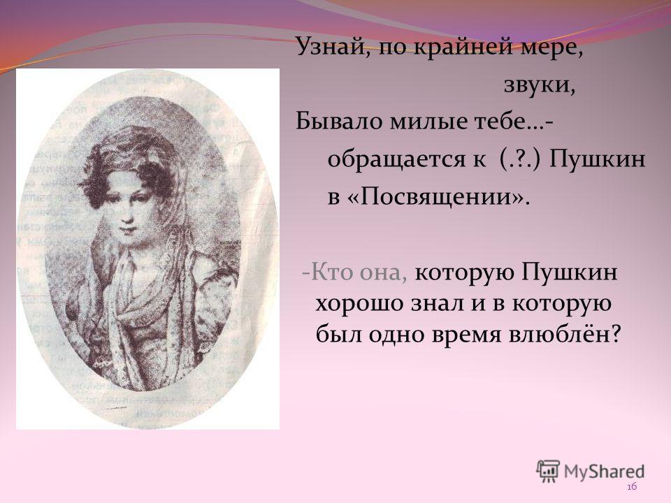 Узнай, по крайней мере, звуки, Бывало милые тебе…- обращается к (.?.) Пушкин в «Посвящении». -Кто она, которую Пушкин хорошо знал и в которую был одно время влюблён? 16