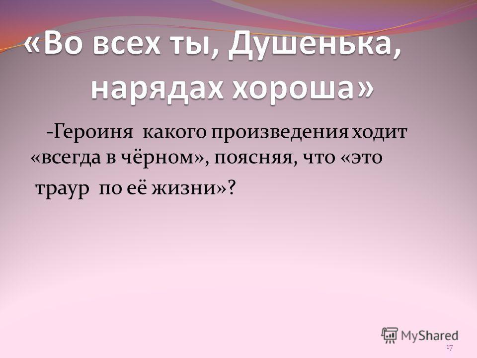 -Героиня какого произведения ходит «всегда в чёрном», поясняя, что «это траур по её жизни»? 17