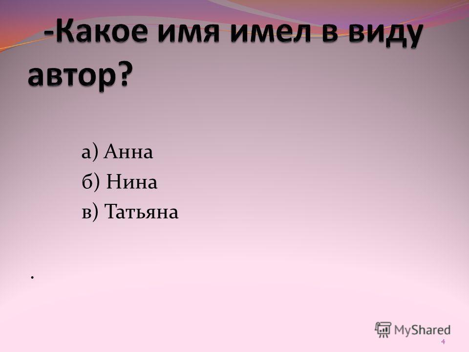 а) Анна б) Нина в) Татьяна. 4