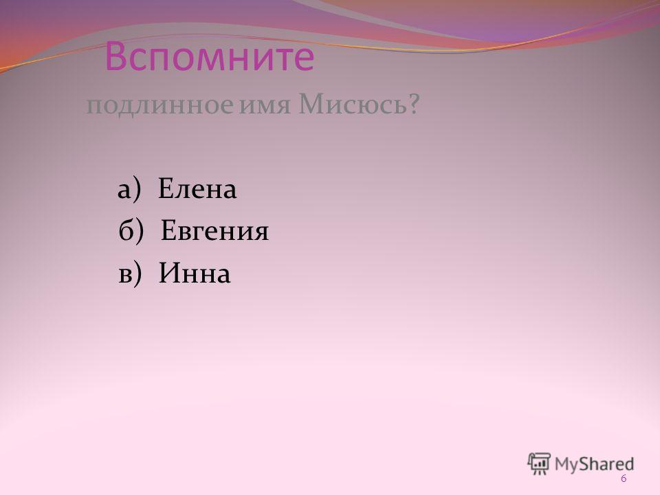Вспомните подлинное имя Мисюсь? а) Елена б) Евгения в) Инна 6