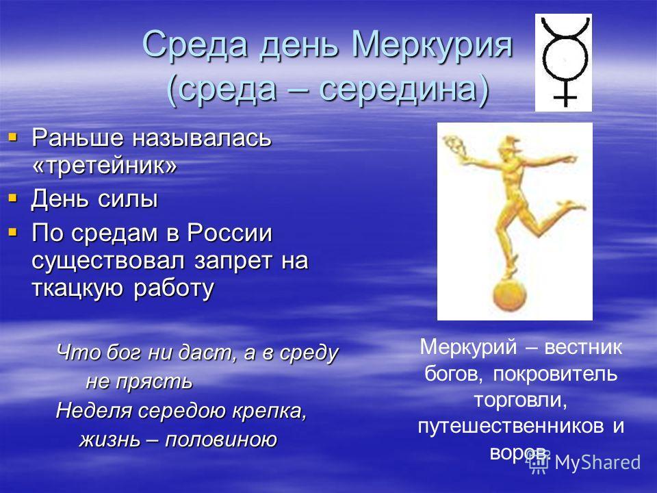 Среда день Меркурия (среда – середина) Раньше называлась «третейник» Раньше называлась «третейник» День силы День силы По средам в России существовал запрет на ткацкую работу По средам в России существовал запрет на ткацкую работу Что бог ни даст, а