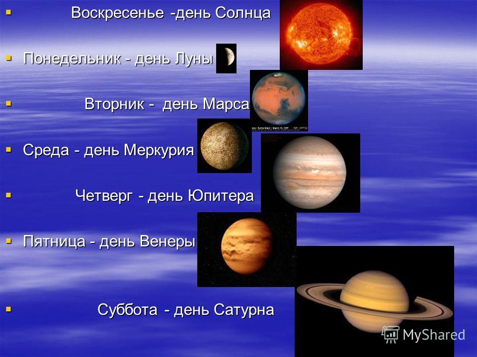 Воскресенье -день Солнца Воскресенье -день Солнца Понедельник - день Луны Понедельник - день Луны Вторник - день Марса Вторник - день Марса Среда - день Меркурия Среда - день Меркурия Четверг - день Юпитера Четверг - день Юпитера Пятница - день Венер