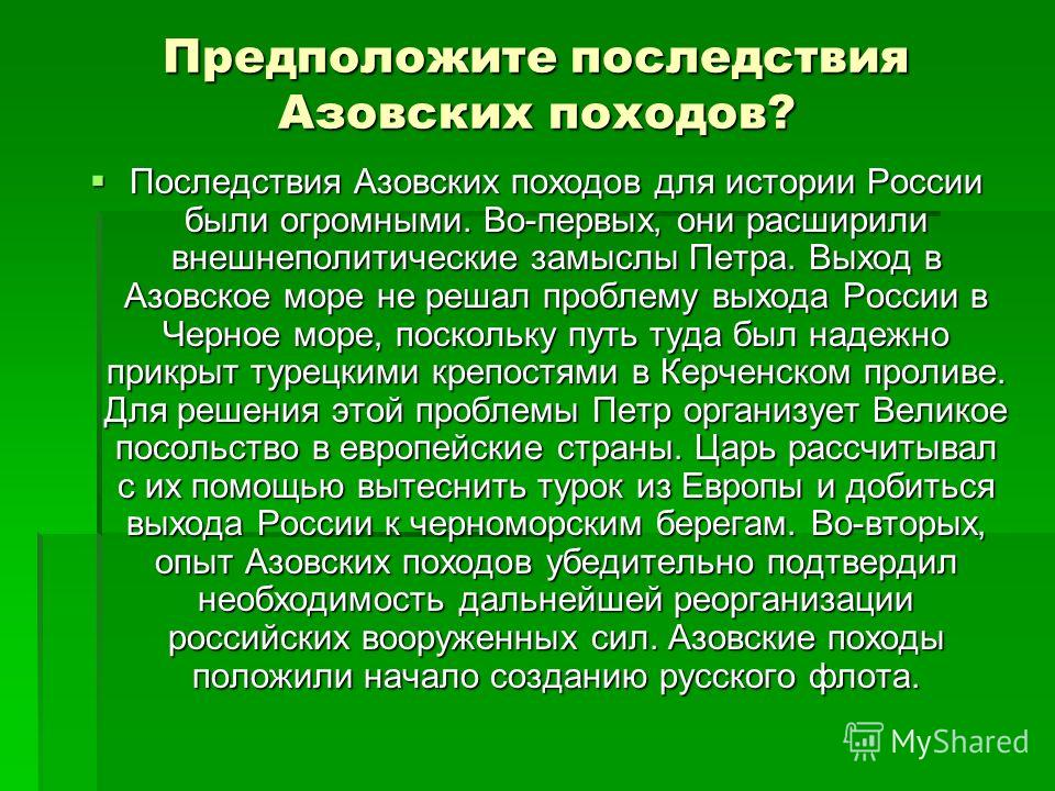 Предположите последствия Азовских походов? Последствия Азовских походов для истории России были огромными. Во-первых, они расширили внешнеполитические замыслы Петра. Выход в Азовское море не решал проблему выхода России в Черное море, поскольку путь