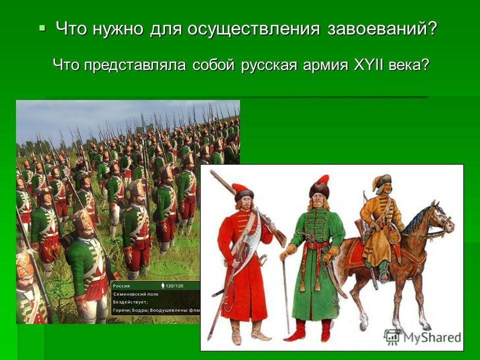 Что нужно для осуществления завоеваний? Что нужно для осуществления завоеваний? Что представляла собой русская армия XYII века?