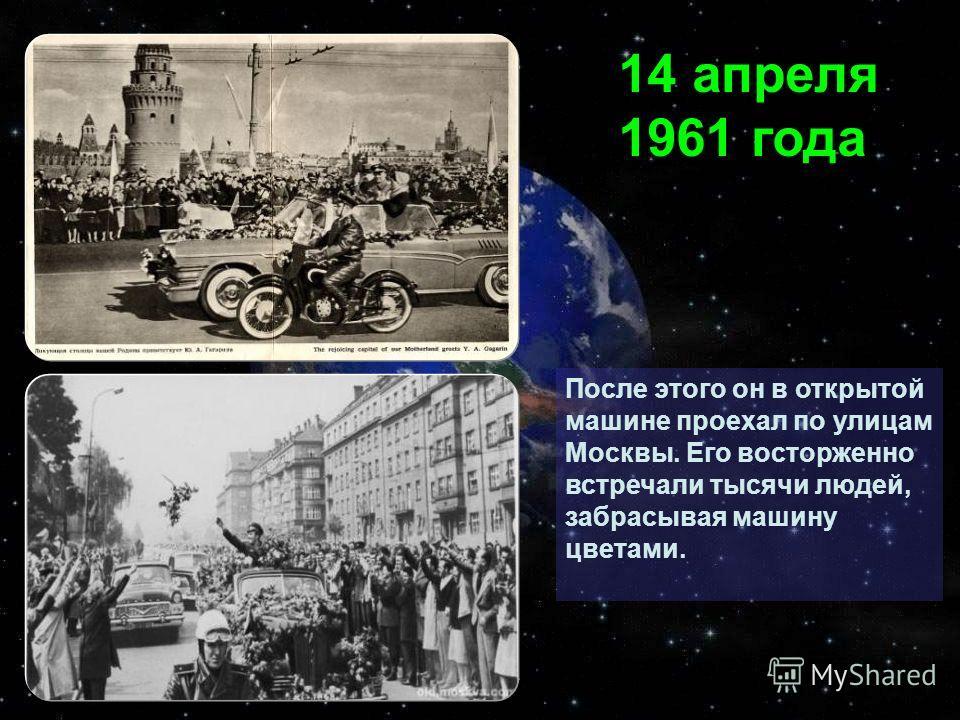 После этого он в открытой машине проехал по улицам Москвы. Его восторженно встречали тысячи людей, забрасывая машину цветами. 14 апреля 1961 года