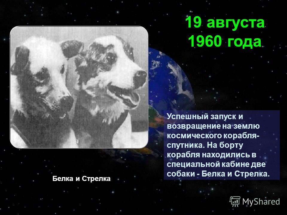 Успешный запуск и возвращение на землю космического корабля- спутника. На борту корабля находились в специальной кабине две собаки - Белка и Стрелка. 19 августа 1960 года Белка и Стрелка
