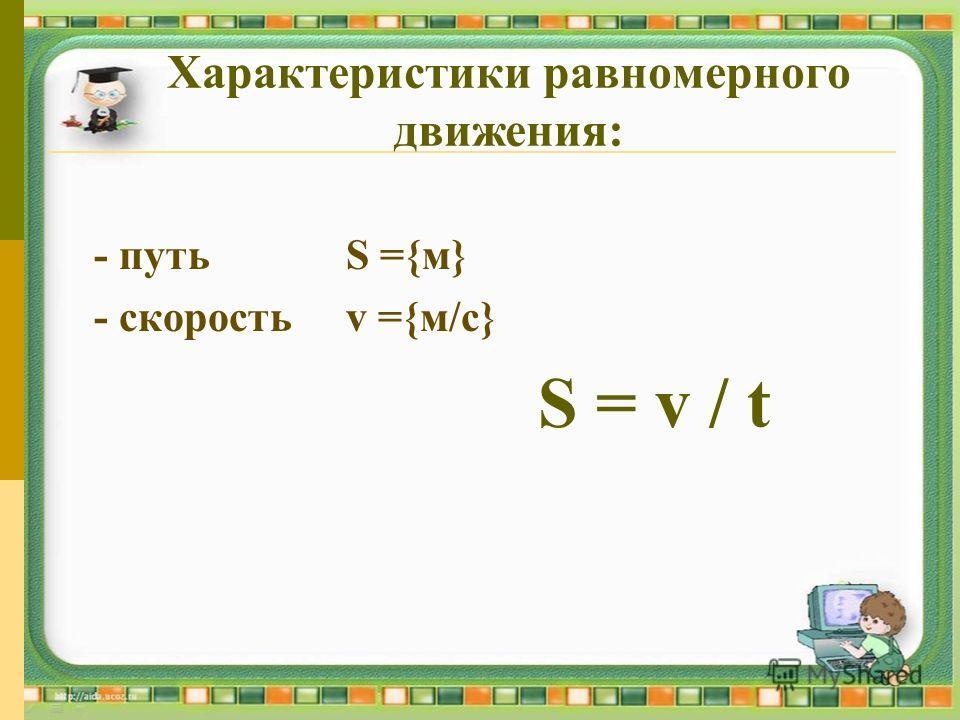 Характеристики равномерного движения: - путьS ={м} - скоростьv ={м/с} S = v / t