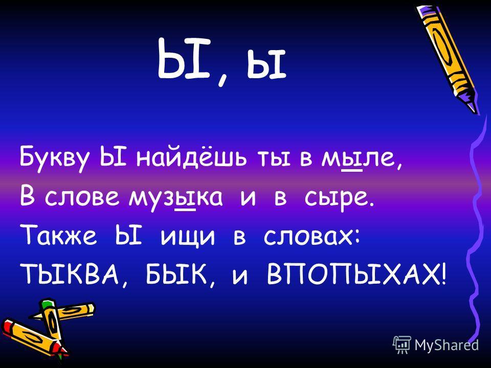 Ы, ы Букву Ы найдёшь ты в мыле, В слове музыка и в сыре. Также Ы ищи в словах: ТЫКВА, БЫК, и ВПОПЫХАХ!
