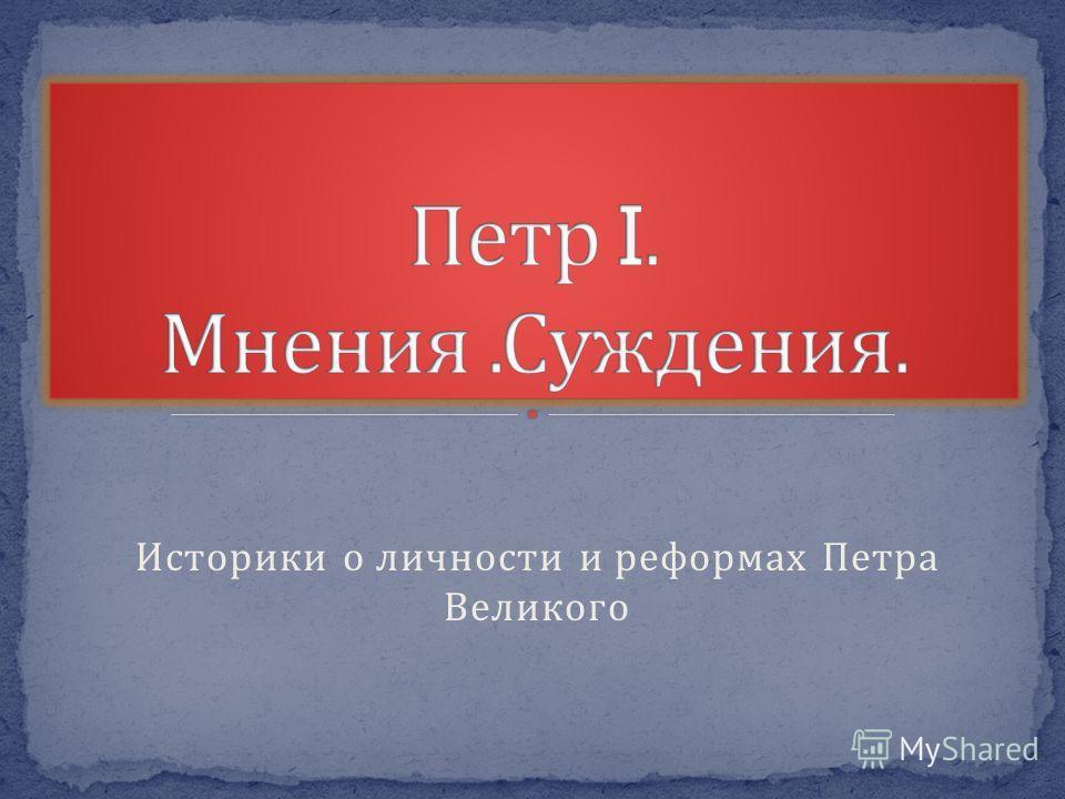 Историки о личности и реформах Петра Великого