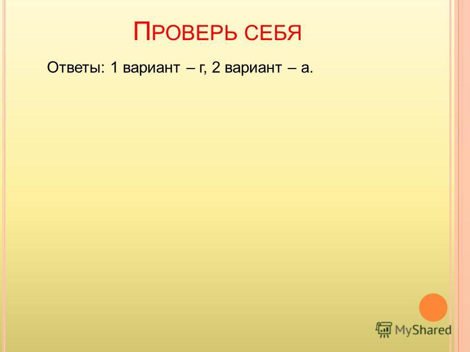 П РОВЕРЬ СЕБЯ Ответы: 1 вариант – г, 2 вариант – а.